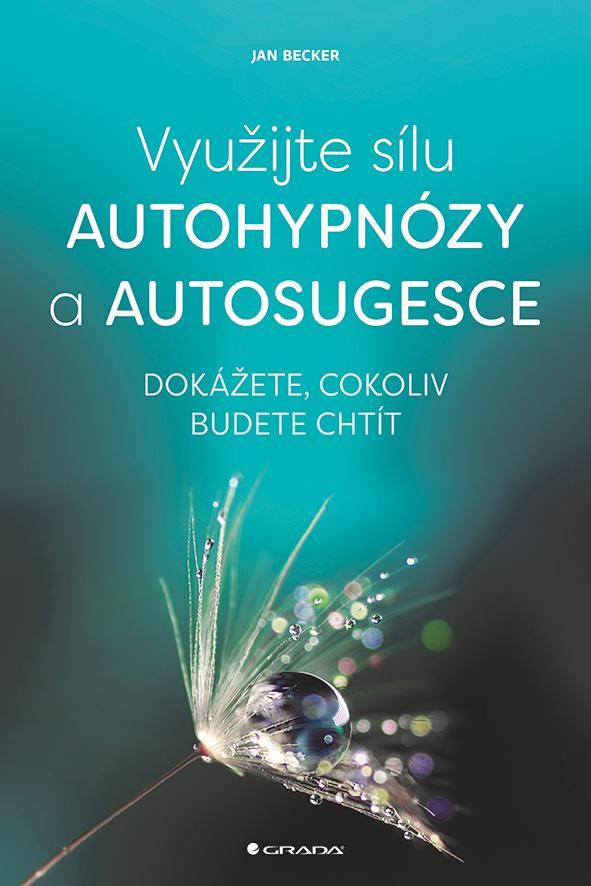 Využijte sílu autohypnózy a autosugesce, Dokážete, cokoliv budete chtít